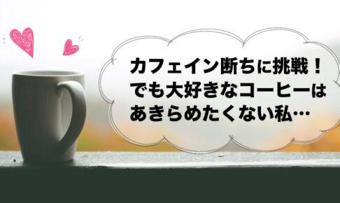 カフェイン断ちに挑戦!でも大好きなコーヒーはあきらめたくない私…